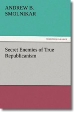 Secret Enemies of True Republicanism - Smolnikar, Andrew B.