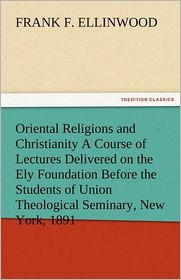 Oriental Religions and Christianity A Course of Lectures Delivered on the Ely Foundation Before the Students of Union Theological Seminary, New York, 1891