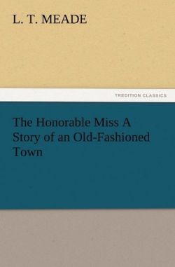The Honorable Miss A Story of an Old-Fashioned Town - Meade, L. T.