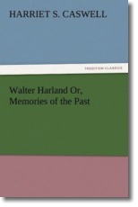 Walter Harland Or, Memories of the Past - Caswell, Harriet S.