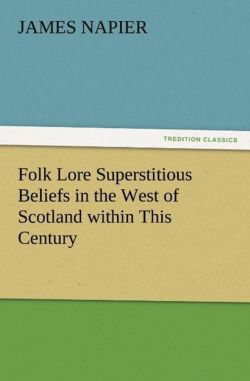 Folk Lore Superstitious Beliefs in the West of Scotland within This Century