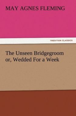 The Unseen Bridgegroom or, Wedded For a Week - Fleming, May Agnes