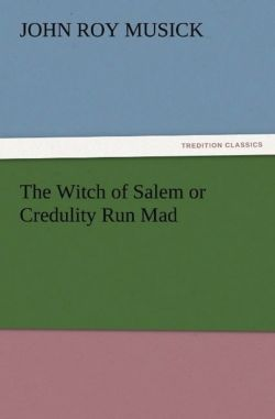 The Witch of Salem or Credulity Run Mad - Musick, John R. (John Roy)