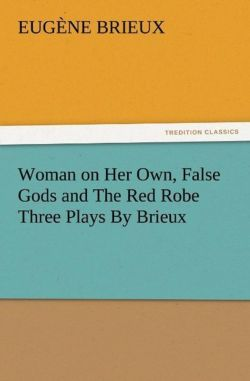 Woman on Her Own, False Gods and The Red Robe Three Plays By Brieux - Brieux, Eugène
