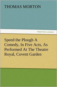 Speed the Plough A Comedy, In Five Acts, As Performed At The Theatre Royal, Covent Garden