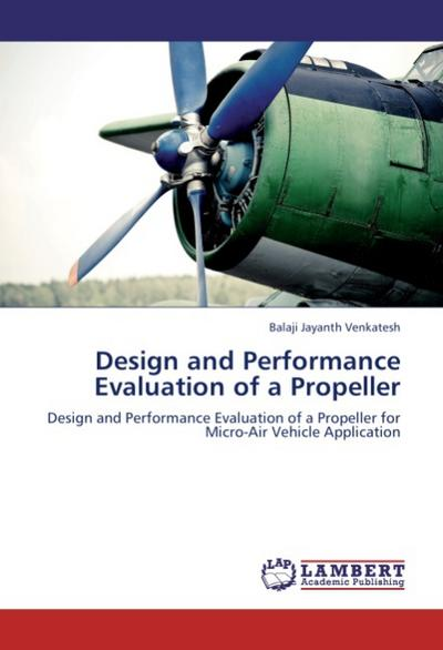 Design and Performance Evaluation of a Propeller : Design and Performance Evaluation of a Propeller for Micro-Air Vehicle Application - Balaji Jayanth Venkatesh