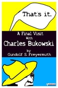 That´s It. A Final Visit With Charles Bukowski