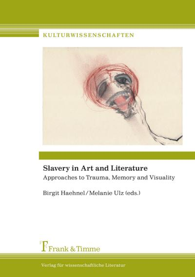 Slavery in Art and Literature : Approaches to Trauma, Memory and Visuality - Birgit Haehnel