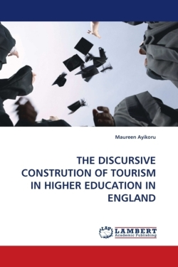 THE DISCURSIVE CONSTRUTION OF TOURISM IN HIGHER EDUCATION IN ENGLAND - Ayikoru, Maureen