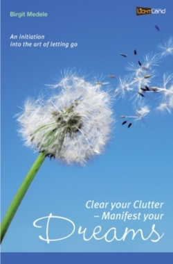 Clear your Clutter - Manifest your dreams: An initiation into the art of letting go
