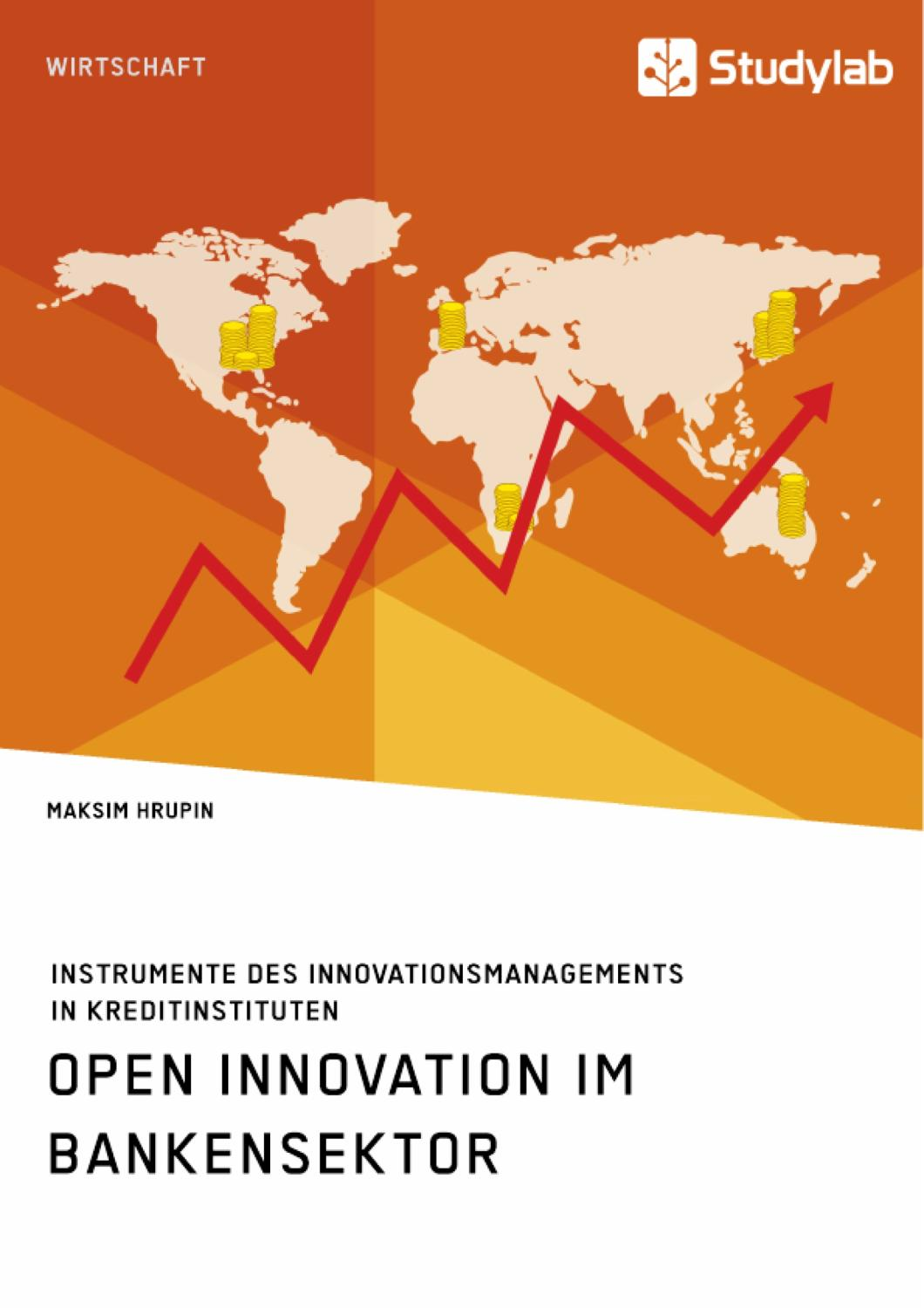 Open Innovation im Bankensektor. Instrumente des Innovationsmanagements in Kreditinstituten - Maksim Hrupin