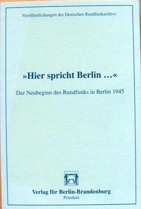 Hier spricht Berlin.: Der Neubeginn des Rundfunks in Berlin 1945
