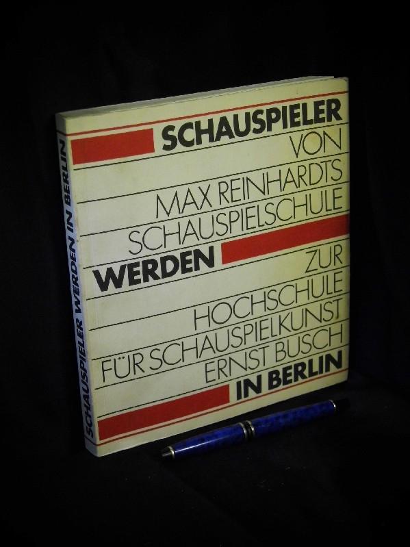 Schauspieler werden in Berlin. Von Max Reinhardts Schauspielschule zur Hochschule für Schauspielkunst Ernst Busch.