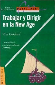 Trabajar y Dirigir en la New Age: La Creacion de un Nuevo Ambiente de Trabajo = Working and Managing in a New Age