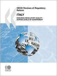 OECD Reviews of Regulatory Reform OECD Reviews of Regulatory Reform: Italy 2007: Ensuring Regulatory Quality Across Levels of Government