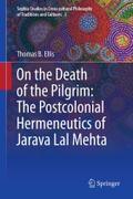On the Death of the Pilgrim: The Postcolonial Hermeneutics of Jarava Lal Mehta (Sophia Studies in  Cross-cultural Philosophy of Traditions and Cultures)