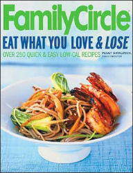 Family Circle: Eat What You Love and Lose: Quick and Easy Diet Recipes from Our Test Kitchen - Peggy Katalinich