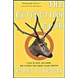The Extinction Club: A Tale of Deer, Lost Books, and a Rather Fine Canary Yellow Sweater - Robert Twigger