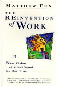 Reinvention of Work: A New Vision of Livelihood for Our Time - Matthew Fox