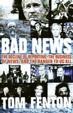 Bad News: The Decline of Reporting, the Business of News, and the Danger to Us All - Fenton, Tom