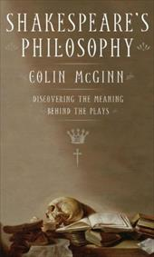 Shakespeare's Philosophy: Discovering the Meaning Behind the Plays - McGinn, Colin