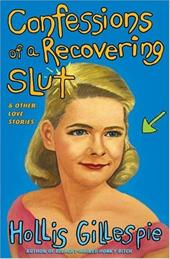 Confessions of a Recovering Slut: And Other Love Stories - Gillespie, Hollis