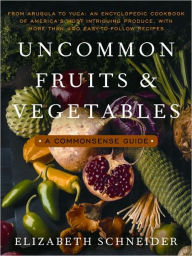 Uncommon Fruits and Vegetables: A Commonsense Guide - Elizabeth Schneider