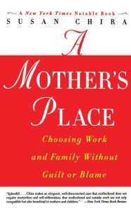 Mother's Place: Choosing Work and Family Without Guilt or Blame - Susan Chira