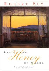 Eating the Honey of Words: New and Selected Poems - Bly, Robert