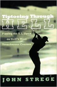 Tiptoeing Through Hell: Playing the U.S. Open on Golf's Most Treacherous Courses - John Strege