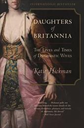 Daughters of Britannia: The Lives and Times of Diplomatic Wives - Hickman, Katie