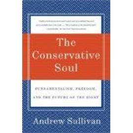 The Conservative Soul: Fundamentalism, Freedom, And The Future Of The Right - Andrew Sullivan
