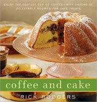 Coffee and Cake: Enjoy the Perfect Cup of Coffee--with Dozens of Delectable Recipes for Cafe Treats - Rick Rodgers