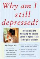 Why Am I Still Depressed?: Recognizing and Managing the Ups and Downs of Bipolar II and Soft Bipolar Disorder