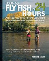 Learn to Fly Fish in 24 Hours: An Hour-By-Hour Start-Up Guide - Sousa, Robert J. / Sousa Robert
