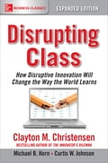 Disrupting Class, Expanded Edition: How Disruptive Innovation Will Change the Way the World Learns - Clayton Christensen, Curtis W. Johnson, Michael B. Horn
