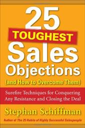 25 Toughest Sales Objections (and How to Overcome Them): Surefire Techniques for Conquering Any Resistance and Closing the Deal - Schiffman, Stephan