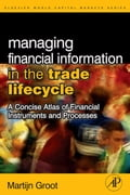 Managing Financial Information in the Trade Lifecycle: A Concise Atlas of Financial Instruments and Processes - Groot, Martijn