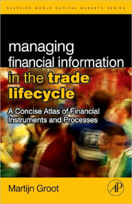 Managing Financial Information in the Trade Lifecycle: A Concise Atlas of Financial Instruments and Processes - Martijn Groot