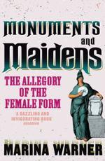Monuments and Maidens - Marina Warner