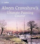 Alwyn Crawshaw's Ultimate Painting Course: A Complete Beginner's Guide to Painting in Watercolour, Oil and Acrylic - Crawshaw, Alwyn