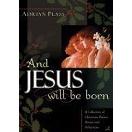 And Jesus Will Be Born : A Collection Of Christmas Poems, Stories And Reflections - Adrian Plass
