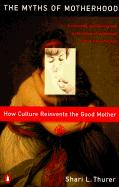 Myths of Motherhood: How Culture Reinvents the Good Mother