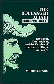 The Boulanger Affair Reconsidered: Royalism, Boulangism, and the Origins of the Radical Right in France - William D. Irvine