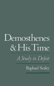 Demosthenes and His Time: A Study in Defeat - Raphael Sealey