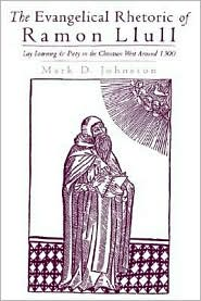 The Evangelical Rhetoric of Ramon Llull: Lay Learning and Piety in the Christian West Around 1300 - Mark D. Johnston