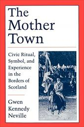 The Mother Town: Civic Ritual, Symbol, and Experience in the Borders of Scotland - Neville, Gwen Kennedy
