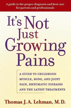 It's Not Just Growing Pains: A Guide to Childhood Muscle, Bone, and Joint Pain, Rheumatic Diseases, and the Latest Treatments - Lehman, Thomas J. A.