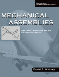 Mechanical Assemblies: Their Design, Manufacture, and Role in Product Development - Daniel E. Whitney