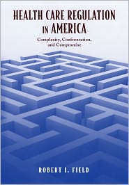 Health Care Regulation in America: Complexity, Confrontation, and Compromise - Robert I. Field